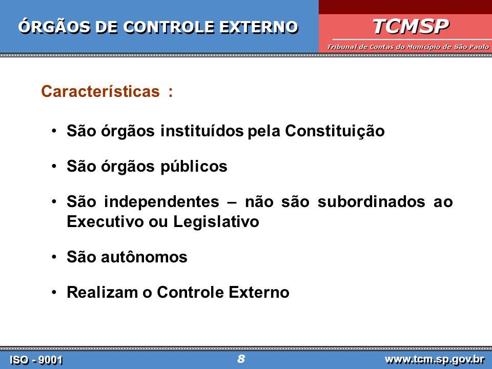 ISO - 9001 www.tcm.sp.gov.br 8 ÓRGÃOS DE CONTROLE EXTERNO Características : São órgãos instituídos pela Constituição São órgãos públicos São independentes – não são subordinados ao Executivo ou Legislativo São autônomos Realizam o Controle Externo