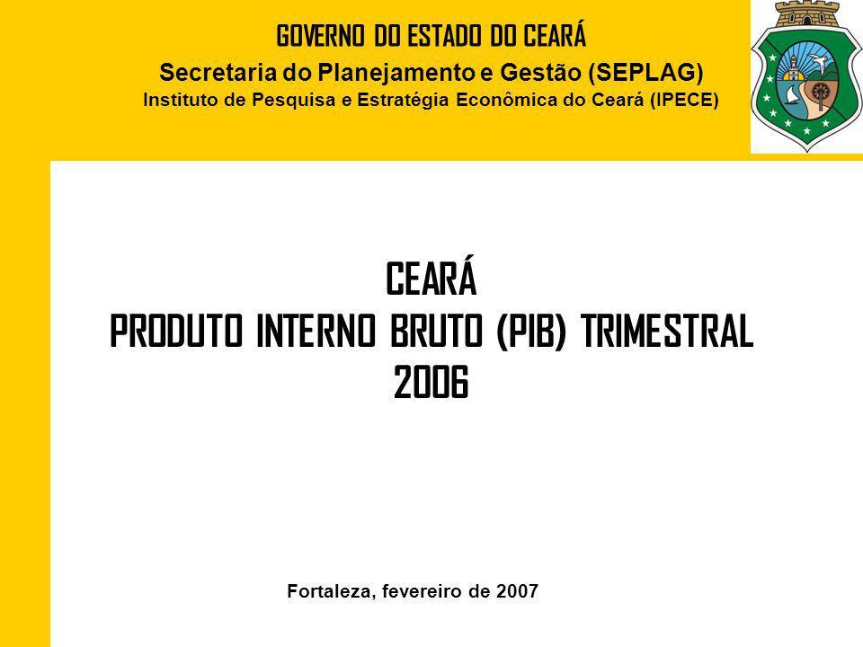 GOVERNO DO ESTADO DO CEARÁ Secretaria do Planejamento e Gestão (SEPLAG) Instituto de Pesquisa e Estratégia Econômica do Ceará (IPECE) CEARÁ PRODUTO INTERNO BRUTO (PIB) TRIMESTRAL 2006 Fortaleza, fevereiro de 2007