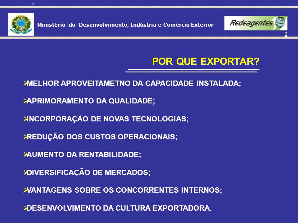 Ministério do Desenvolvimento, Indústria e Comércio Exterior 2 MELHOR APROVEITAMETNO DA CAPACIDADE INSTALADA; APRIMORAMENTO DA QUALIDADE; INCORPORAÇÃO DE NOVAS TECNOLOGIAS; REDUÇÃO DOS CUSTOS OPERACIONAIS; AUMENTO DA RENTABILIDADE; DIVERSIFICAÇÃO DE MERCADOS; VANTAGENS SOBRE OS CONCORRENTES INTERNOS; DESENVOLVIMENTO DA CULTURA EXPORTADORA.