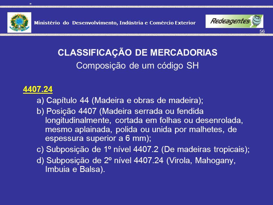 Ministério do Desenvolvimento, Indústria e Comércio Exterior 55 CLASSIFICAÇÃO DE MERCADORIAS Nomenclatura Comum do Mercosul – NCM Tem como base o SH;