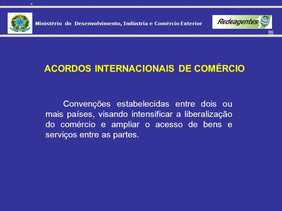 Ministério do Desenvolvimento, Indústria e Comércio Exterior 85 Acordos Internacionais de comércio