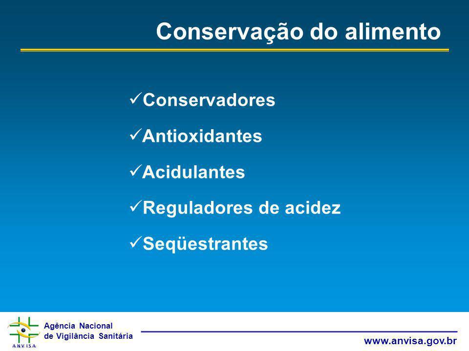 Agência Nacional de Vigilância Sanitária www.anvisa.gov.br Conservação do alimento Conservadores Antioxidantes Acidulantes Reguladores de acidez Seqüe