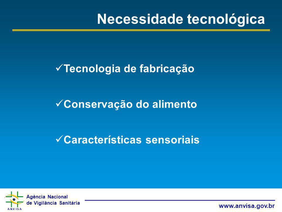 Agência Nacional de Vigilância Sanitária www.anvisa.gov.br Necessidade tecnológica Tecnologia de fabricação Conservação do alimento Características se