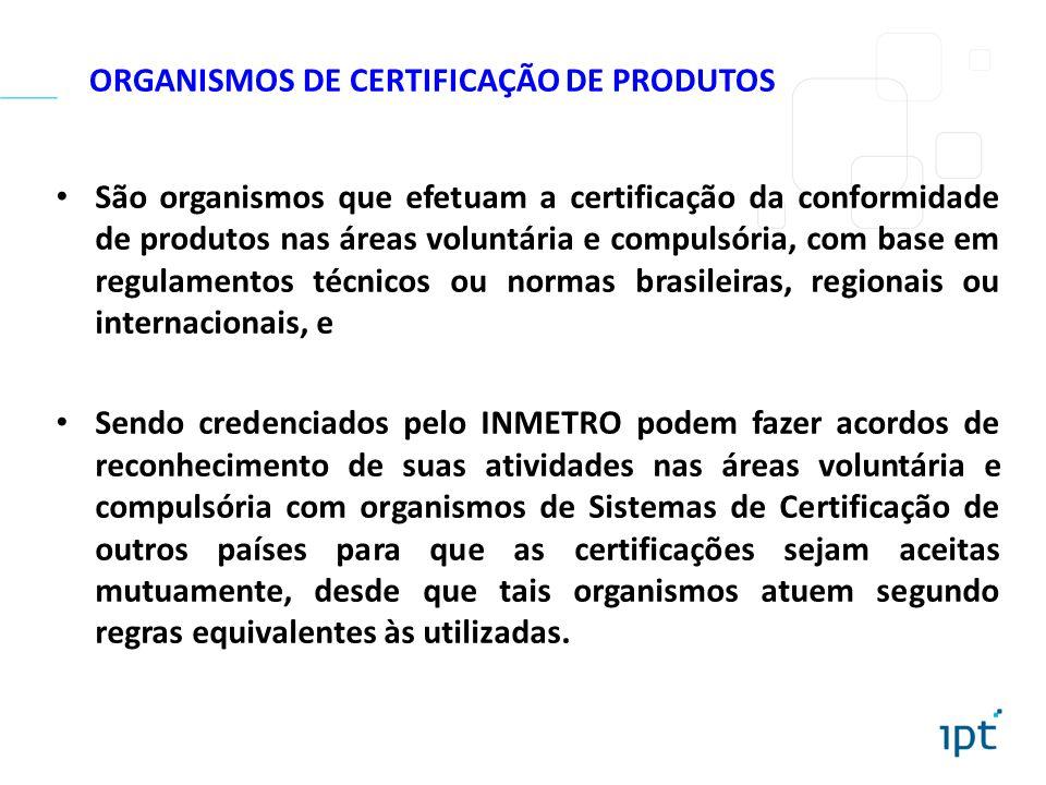 ORGANISMOS DE CERTIFICAÇÃO DE PRODUTOS São organismos que efetuam a certificação da conformidade de produtos nas áreas voluntária e compulsória, com b