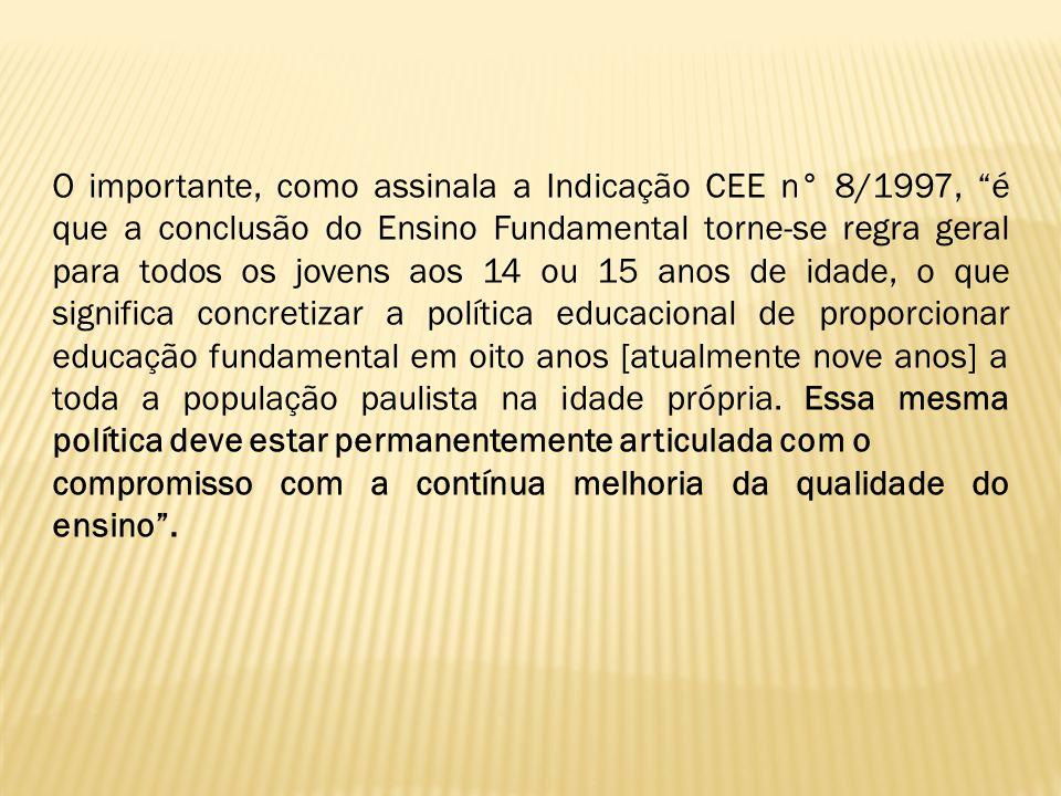 O importante, como assinala a Indicação CEE n° 8/1997, é que a conclusão do Ensino Fundamental torne-se regra geral para todos os jovens aos 14 ou 15
