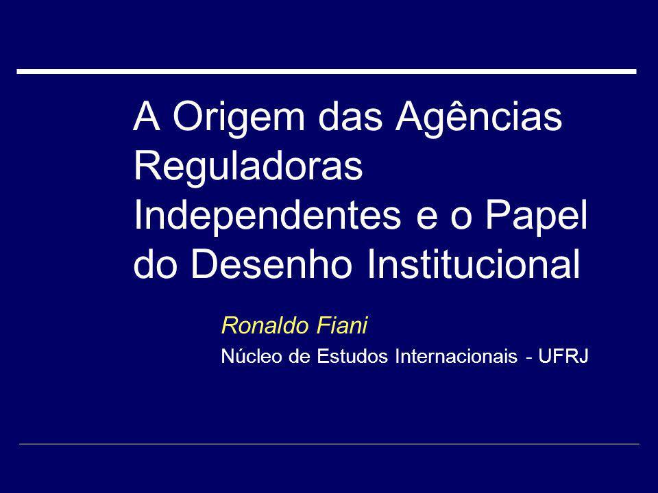 A Origem das Agências Reguladoras Independentes e o Papel do Desenho Institucional Ronaldo Fiani Núcleo de Estudos Internacionais - UFRJ