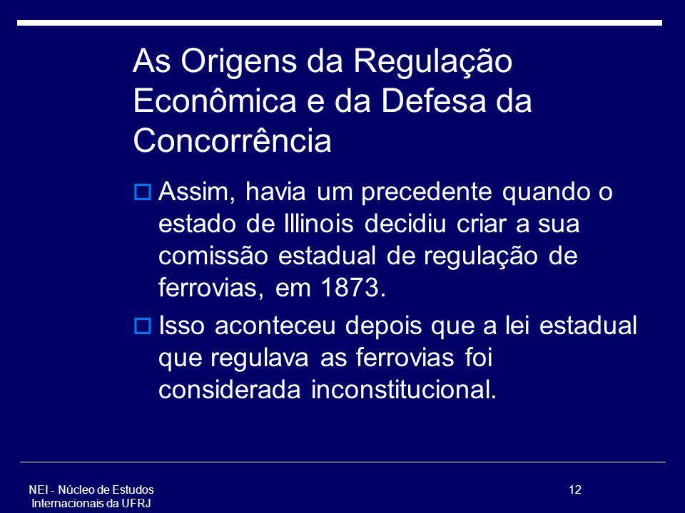 NEI - Núcleo de Estudos Internacionais da UFRJ 12 As Origens da Regulação Econômica e da Defesa da Concorrência Assim, havia um precedente quando o es