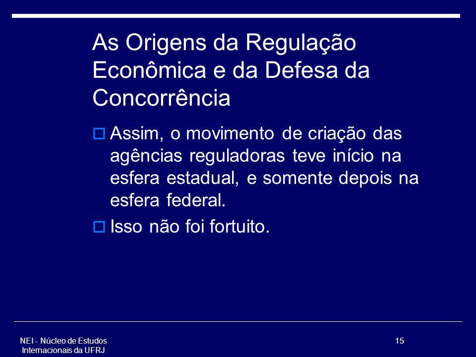 NEI - Núcleo de Estudos Internacionais da UFRJ 15 As Origens da Regulação Econômica e da Defesa da Concorrência Assim, o movimento de criação das agên