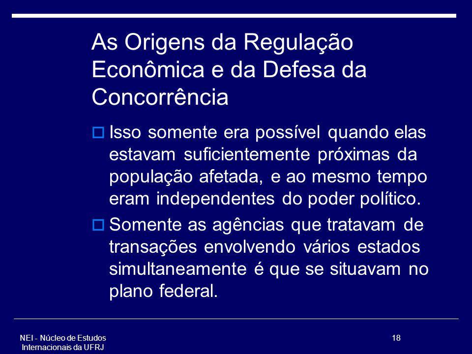 NEI - Núcleo de Estudos Internacionais da UFRJ 18 As Origens da Regulação Econômica e da Defesa da Concorrência Isso somente era possível quando elas