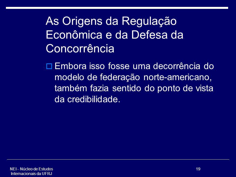 NEI - Núcleo de Estudos Internacionais da UFRJ 19 As Origens da Regulação Econômica e da Defesa da Concorrência Embora isso fosse uma decorrência do m