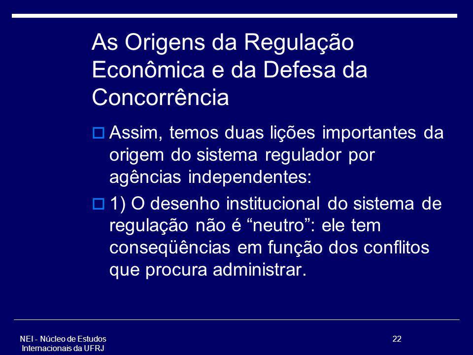 NEI - Núcleo de Estudos Internacionais da UFRJ 22 As Origens da Regulação Econômica e da Defesa da Concorrência Assim, temos duas lições importantes d