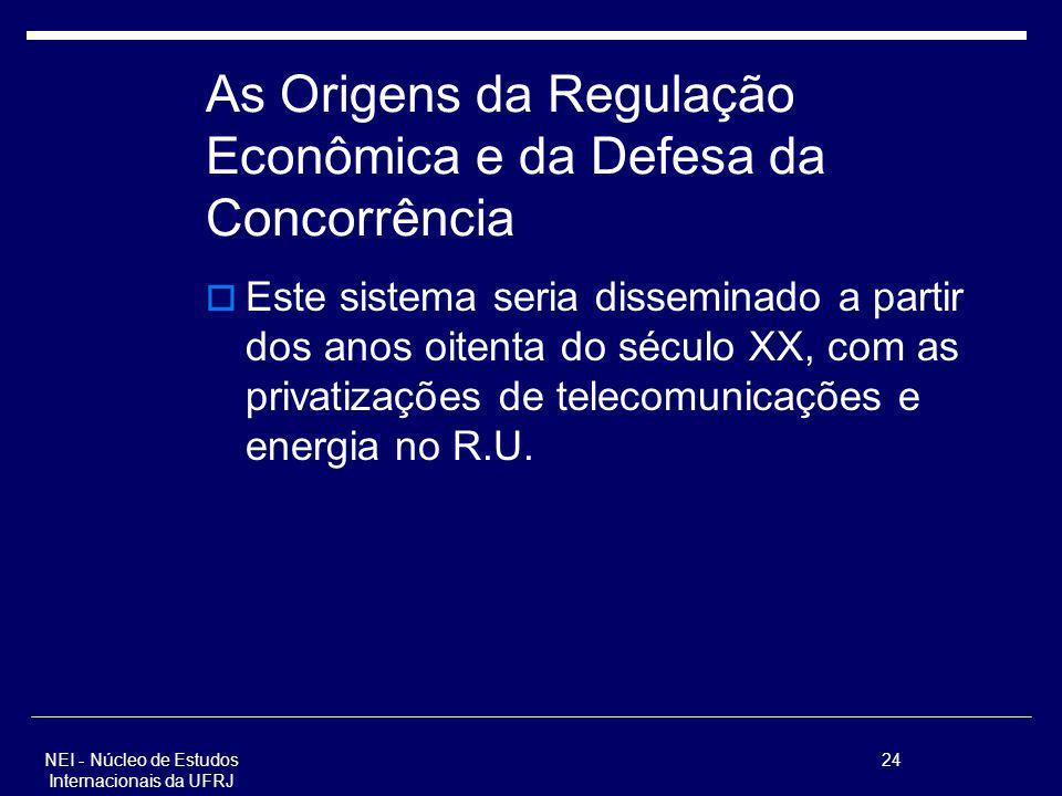 NEI - Núcleo de Estudos Internacionais da UFRJ 24 As Origens da Regulação Econômica e da Defesa da Concorrência Este sistema seria disseminado a parti