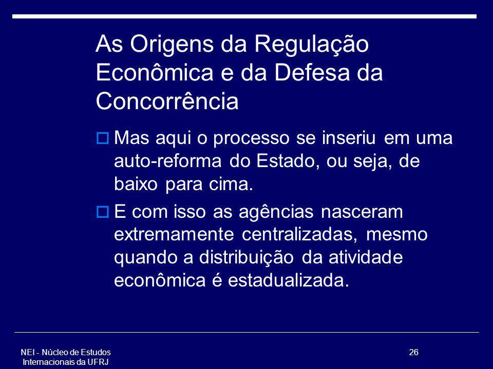 NEI - Núcleo de Estudos Internacionais da UFRJ 26 As Origens da Regulação Econômica e da Defesa da Concorrência Mas aqui o processo se inseriu em uma