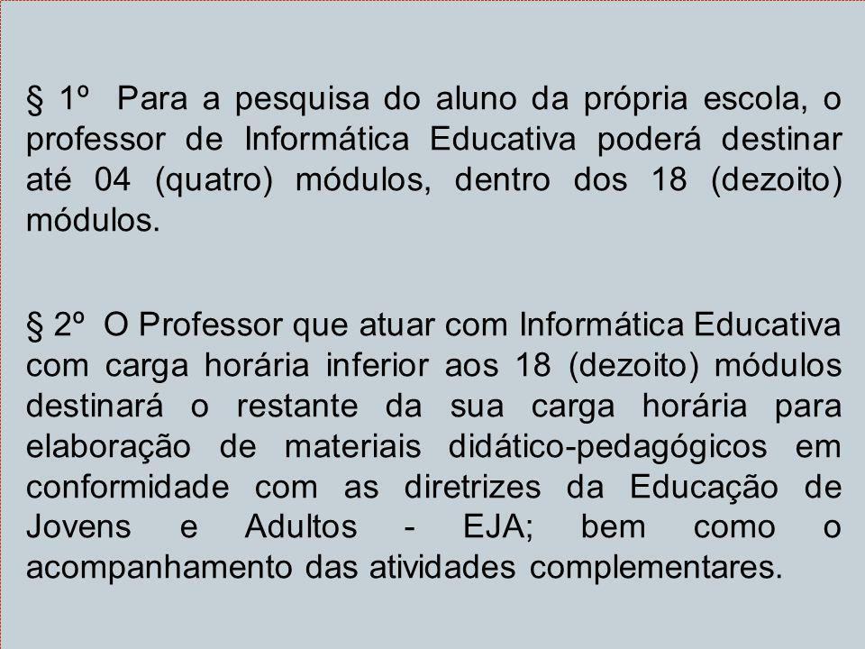§ 1º Para a pesquisa do aluno da própria escola, o professor de Informática Educativa poderá destinar até 04 (quatro) módulos, dentro dos 18 (dezoito)