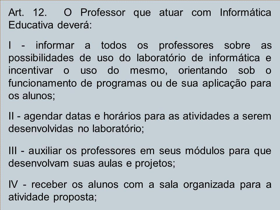 Art. 12. O Professor que atuar com Informática Educativa deverá: I - informar a todos os professores sobre as possibilidades de uso do laboratório de