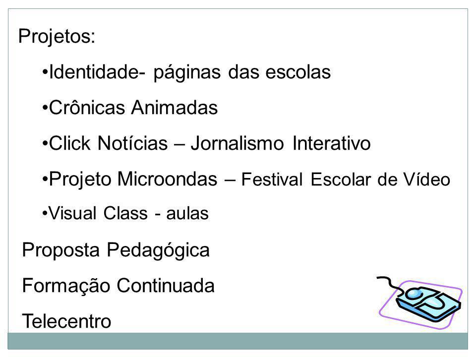 Projetos: Identidade- páginas das escolas Crônicas Animadas Click Notícias – Jornalismo Interativo Projeto Microondas – Festival Escolar de Vídeo Visu