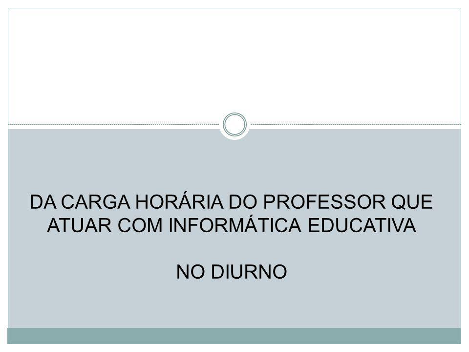 DA CARGA HORÁRIA DO PROFESSOR QUE ATUAR COM INFORMÁTICA EDUCATIVA NO DIURNO
