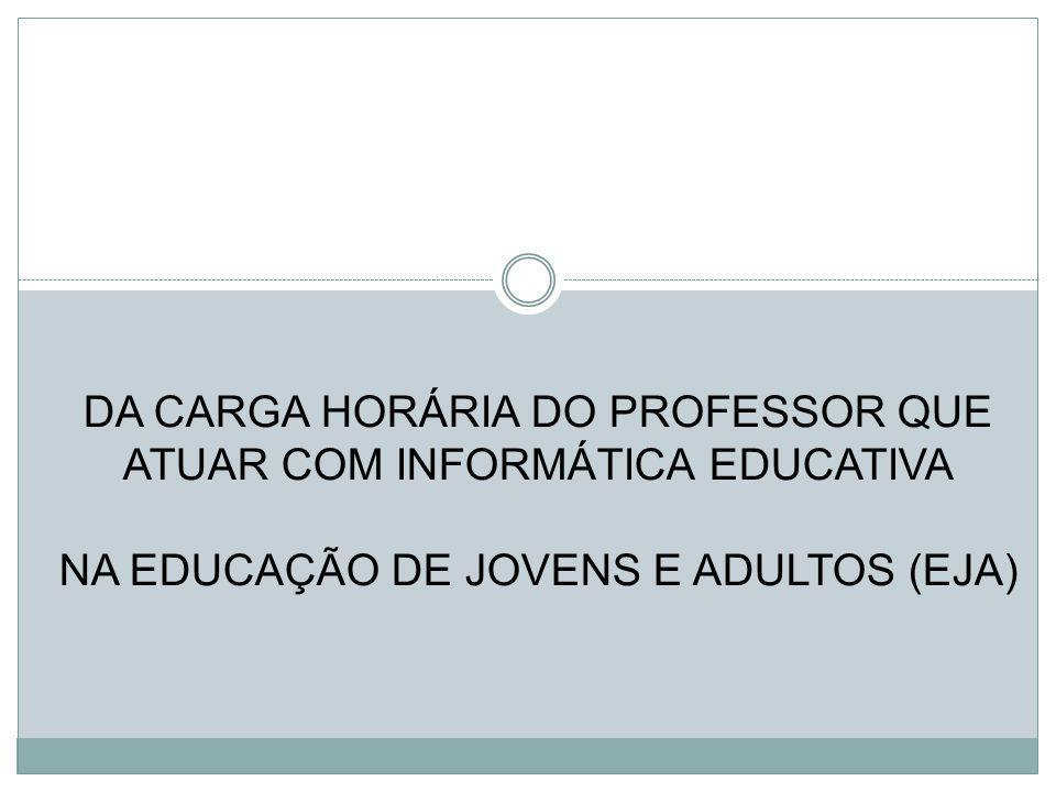 DA CARGA HORÁRIA DO PROFESSOR QUE ATUAR COM INFORMÁTICA EDUCATIVA NA EDUCAÇÃO DE JOVENS E ADULTOS (EJA)