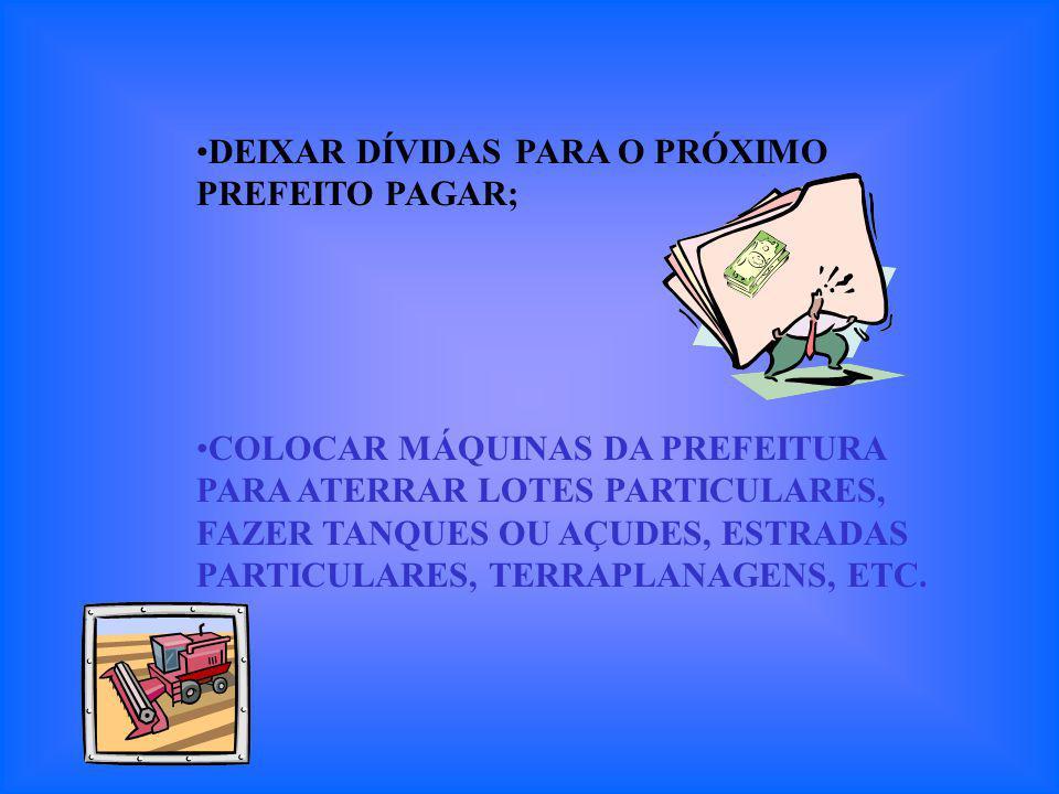 DEIXAR DÍVIDAS PARA O PRÓXIMO PREFEITO PAGAR; COLOCAR MÁQUINAS DA PREFEITURA PARA ATERRAR LOTES PARTICULARES, FAZER TANQUES OU AÇUDES, ESTRADAS PARTICULARES, TERRAPLANAGENS, ETC.