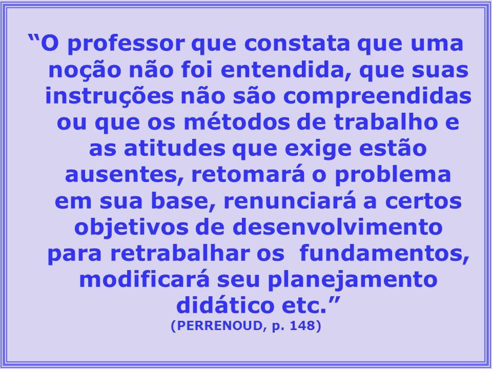 O professor que constata que uma noção não foi entendida, que suas instruções não são compreendidas ou que os métodos de trabalho e as atitudes que ex