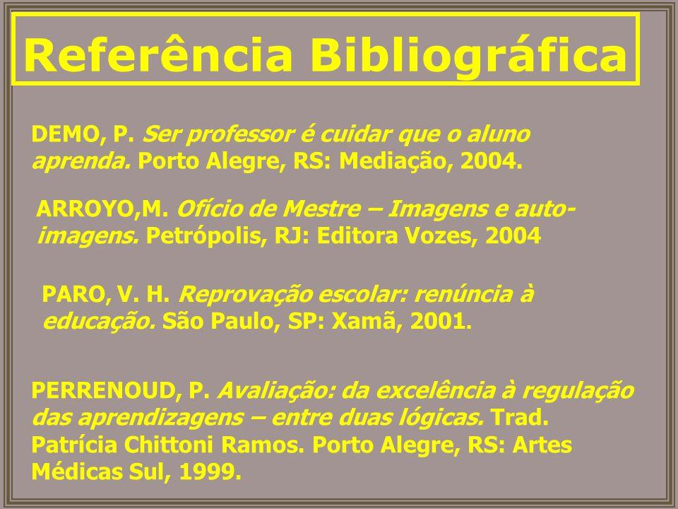 Referência Bibliográfica DEMO, P. Ser professor é cuidar que o aluno aprenda. Porto Alegre, RS: Mediação, 2004. ARROYO,M. Ofício de Mestre – Imagens e