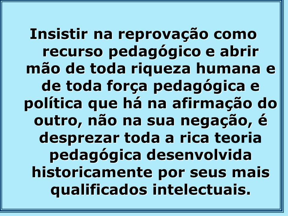 Insistir na reprovação como recurso pedagógico e abrir mão de toda riqueza humana e de toda força pedagógica e política que há na afirmação do outro,