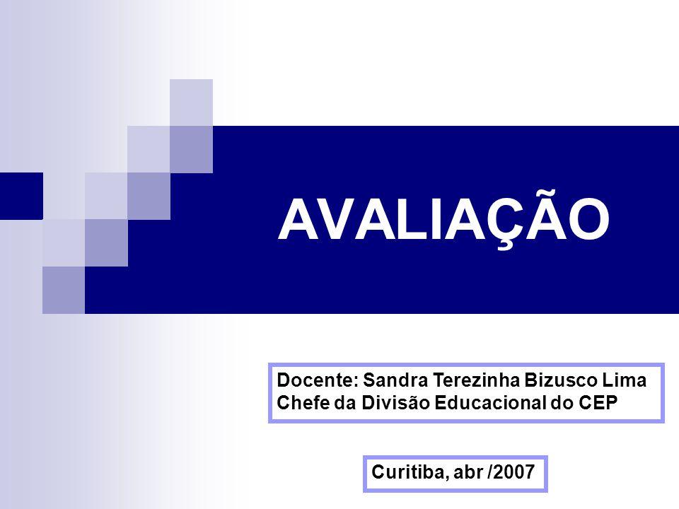 AVALIAÇÃO Curitiba, abr /2007 Docente: Sandra Terezinha Bizusco Lima Chefe da Divisão Educacional do CEP