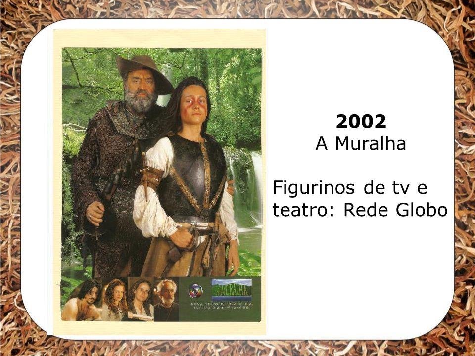 2002 A Muralha Figurinos de tv e teatro: Rede Globo