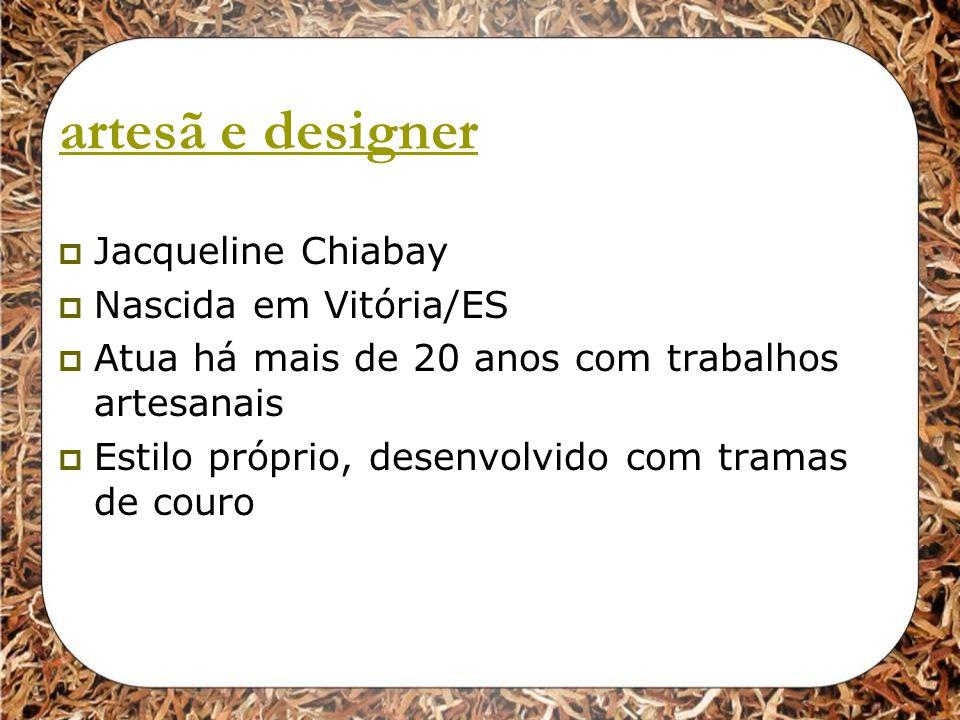 artesã e designer Jacqueline Chiabay Nascida em Vitória/ES Atua há mais de 20 anos com trabalhos artesanais Estilo próprio, desenvolvido com tramas de