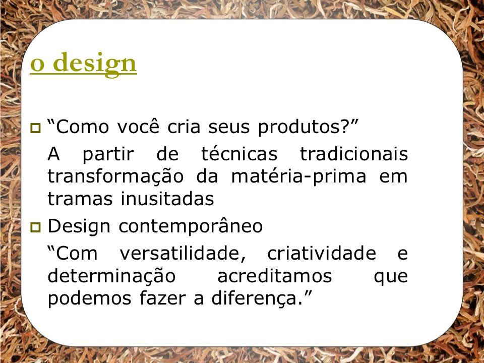 o design Como você cria seus produtos? A partir de técnicas tradicionais transformação da matéria-prima em tramas inusitadas Design contemporâneo Com