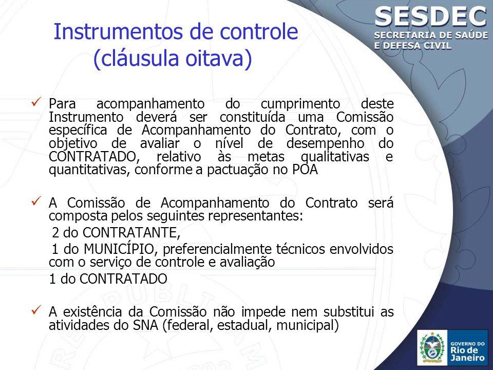 Instrumentos de controle (cláusula oitava) Para acompanhamento do cumprimento deste Instrumento deverá ser constituída uma Comissão específica de Acompanhamento do Contrato, com o objetivo de avaliar o nível de desempenho do CONTRATADO, relativo às metas qualitativas e quantitativas, conforme a pactuação no POA A Comissão de Acompanhamento do Contrato será composta pelos seguintes representantes: 2 do CONTRATANTE, 1 do MUNICÍPIO, preferencialmente técnicos envolvidos com o serviço de controle e avaliação 1 do CONTRATADO A existência da Comissão não impede nem substitui as atividades do SNA (federal, estadual, municipal)