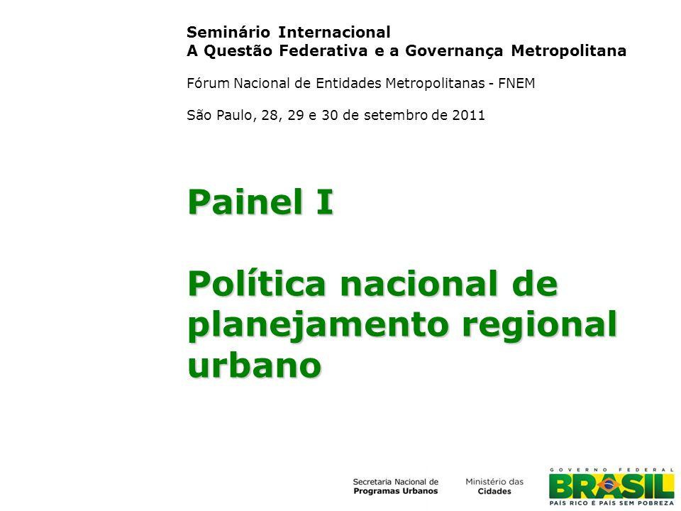 Painel I Política nacional de planejamento regional urbano Seminário Internacional A Questão Federativa e a Governança Metropolitana Fórum Nacional de Entidades Metropolitanas - FNEM São Paulo, 28, 29 e 30 de setembro de 2011