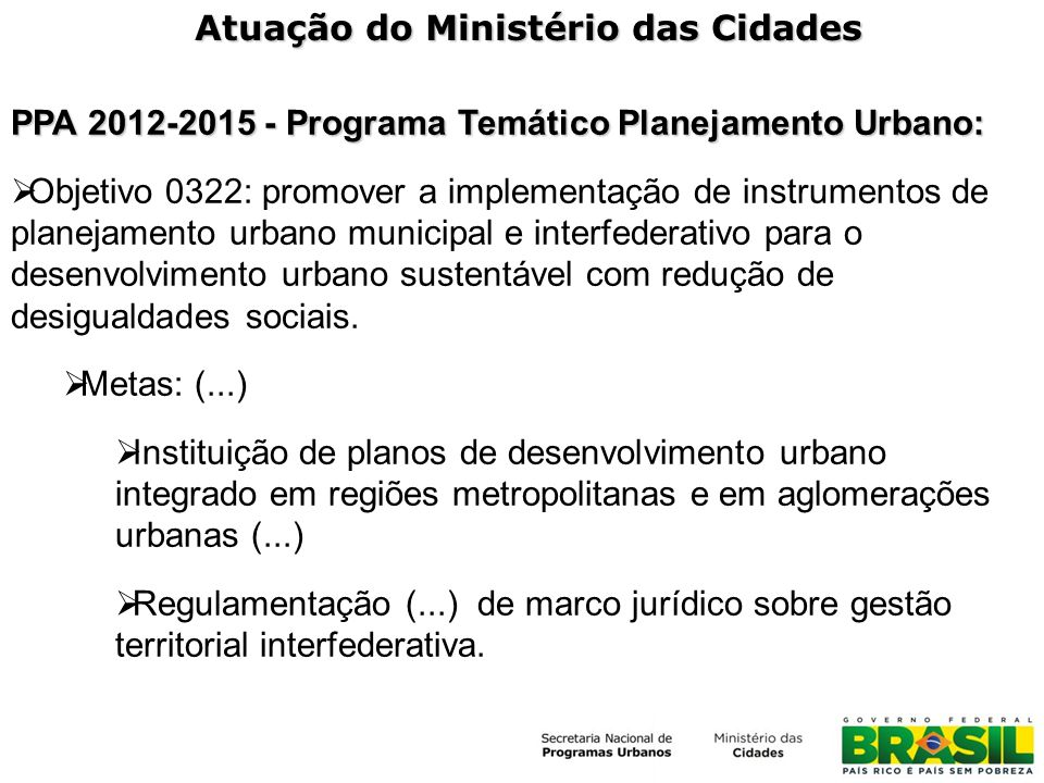 Atuação do Ministério das Cidades PPA 2012-2015 - Programa Temático Planejamento Urbano: Objetivo 0322: promover a implementação de instrumentos de planejamento urbano municipal e interfederativo para o desenvolvimento urbano sustentável com redução de desigualdades sociais.