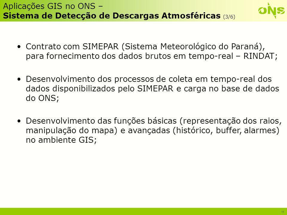 11 Aplicações GIS no ONS – Sistema de Detecção de Descargas Atmosféricas (3/6) Contrato com SIMEPAR (Sistema Meteorológico do Paraná), para fornecimen