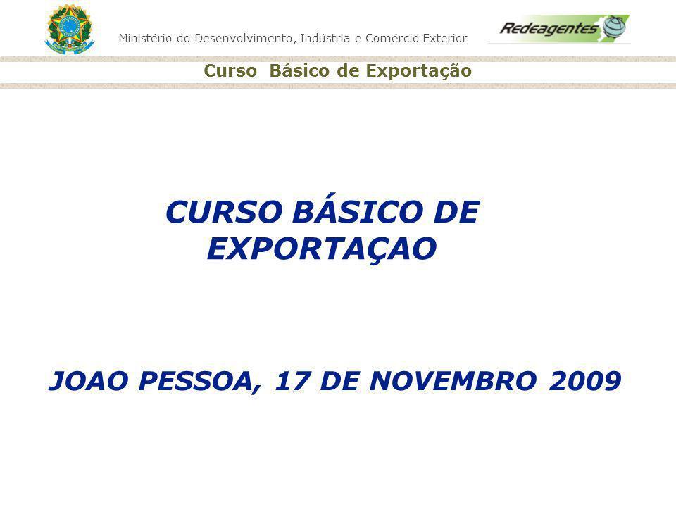 Ministério do Desenvolvimento, Indústria e Comércio Exterior Curso Básico de Exportação JOAO PESSOA, 17 DE NOVEMBRO 2009 CURSO BÁSICO DE EXPORTAÇAO