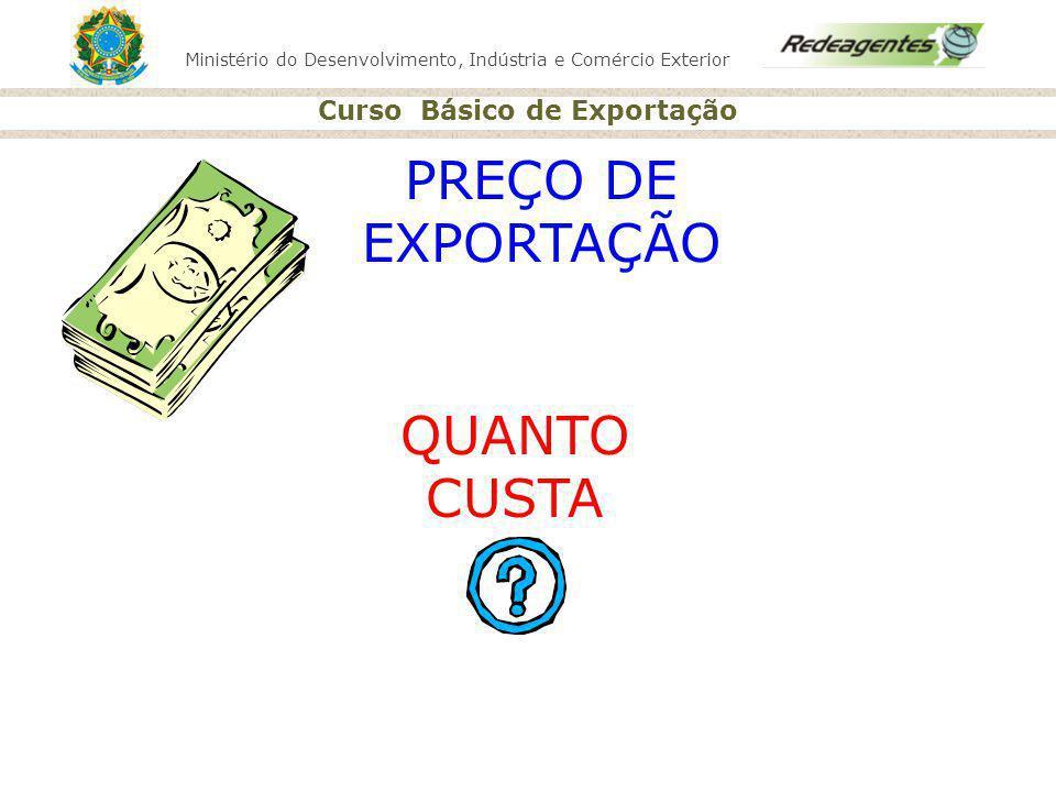 Ministério do Desenvolvimento, Indústria e Comércio Exterior Curso Básico de Exportação PREÇO DE EXPORTAÇÃO QUANTO CUSTA