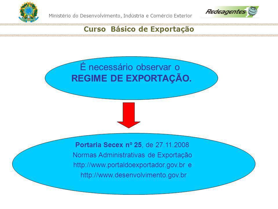 Ministério do Desenvolvimento, Indústria e Comércio Exterior Curso Básico de Exportação É necessário observar o REGIME DE EXPORTAÇÃO. Portaria Secex n