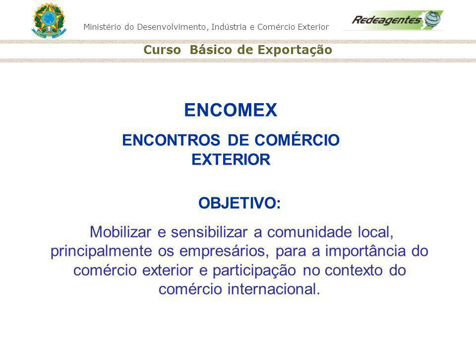 Ministério do Desenvolvimento, Indústria e Comércio Exterior Curso Básico de Exportação ENCOMEX ENCONTROS DE COMÉRCIO EXTERIOR OBJETIVO: Mobilizar e s