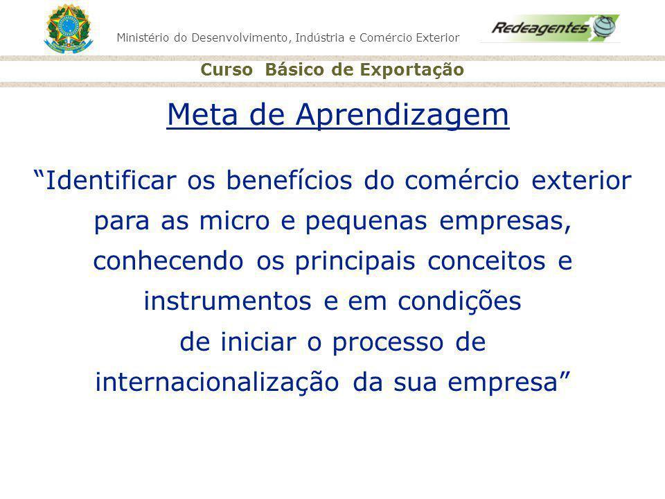 Ministério do Desenvolvimento, Indústria e Comércio Exterior Curso Básico de Exportação RADAR COMERCIAL http://www.radarcomercial.mdic.gov.br Sistema que auxilia na identificação de mercados e produtos que apresentam maior potencialidade para o incremento das exportações brasileiras; Base de dados de 66 países que representam 92% do comércio mundial; Periodicidade trienal; Acesso gratuito após cadastro.