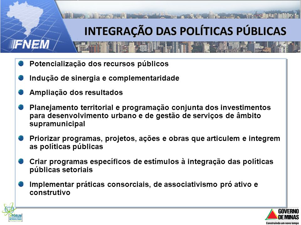 INTEGRAÇÃO DAS POLÍTICAS PÚBLICAS Potencialização dos recursos públicos Indução de sinergia e complementaridade Ampliação dos resultados Planejamento
