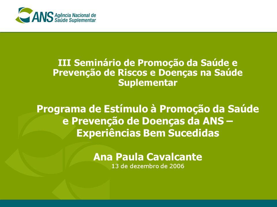 III Seminário de Promoção da Saúde e Prevenção de Riscos e Doenças na Saúde Suplementar Programa de Estímulo à Promoção da Saúde e Prevenção de Doenças da ANS – Experiências Bem Sucedidas Ana Paula Cavalcante 13 de dezembro de 2006