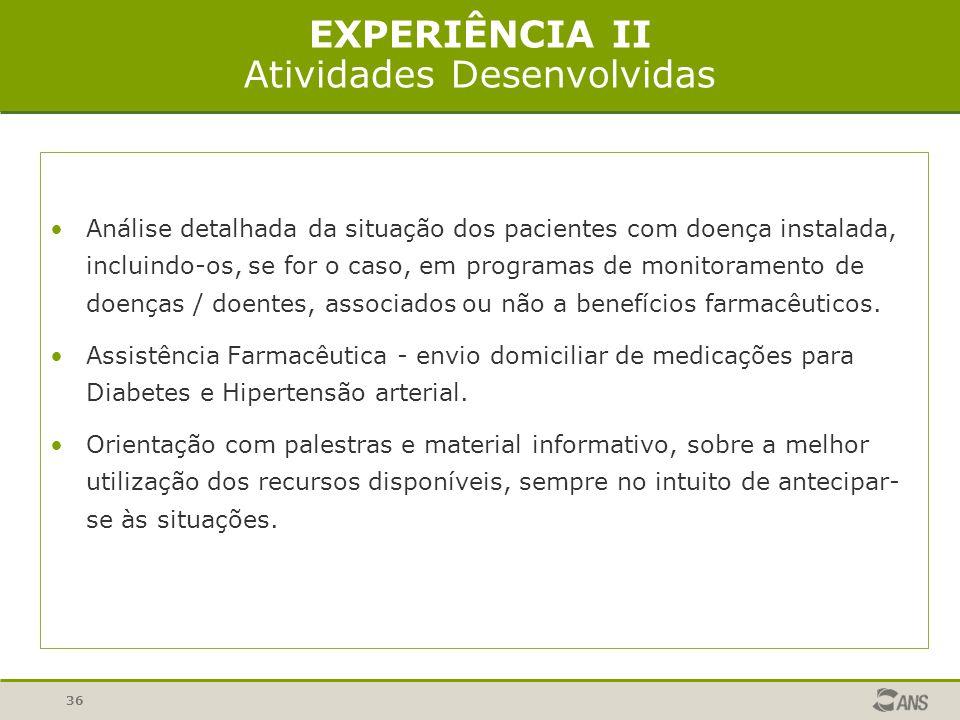 36 EXPERIÊNCIA II Atividades Desenvolvidas Análise detalhada da situação dos pacientes com doença instalada, incluindo-os, se for o caso, em programas de monitoramento de doenças / doentes, associados ou não a benefícios farmacêuticos.