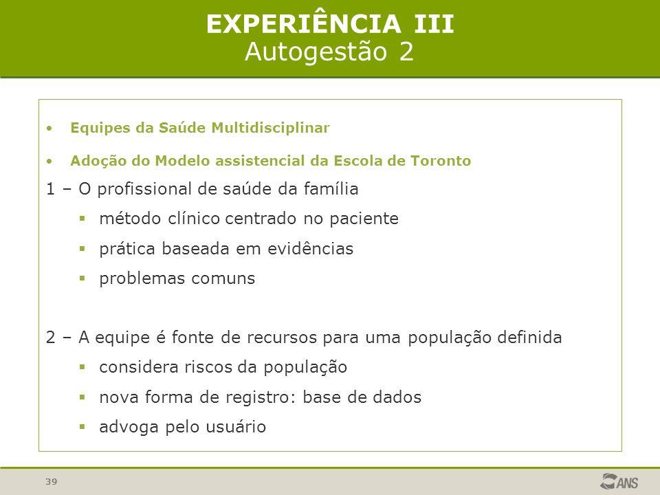39 EXPERIÊNCIA III Autogestão 2 Equipes da Saúde Multidisciplinar Adoção do Modelo assistencial da Escola de Toronto 1 – O profissional de saúde da fa