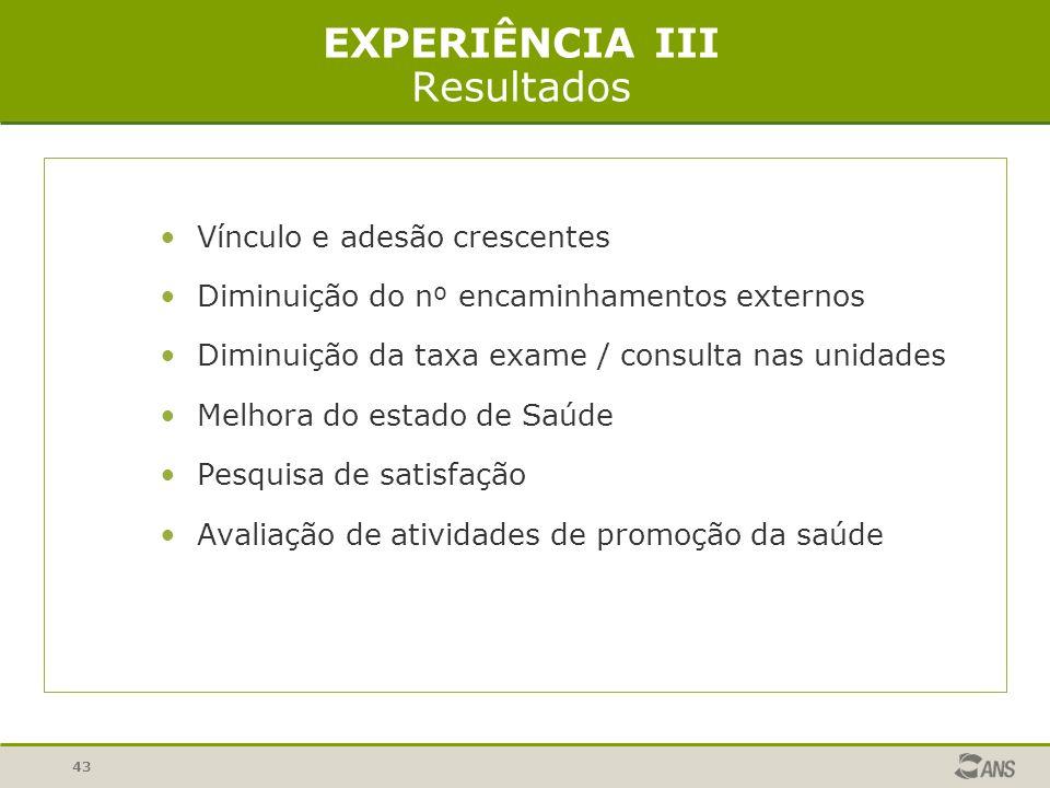 43 EXPERIÊNCIA III Resultados Vínculo e adesão crescentes Diminuição do n º encaminhamentos externos Diminuição da taxa exame / consulta nas unidades