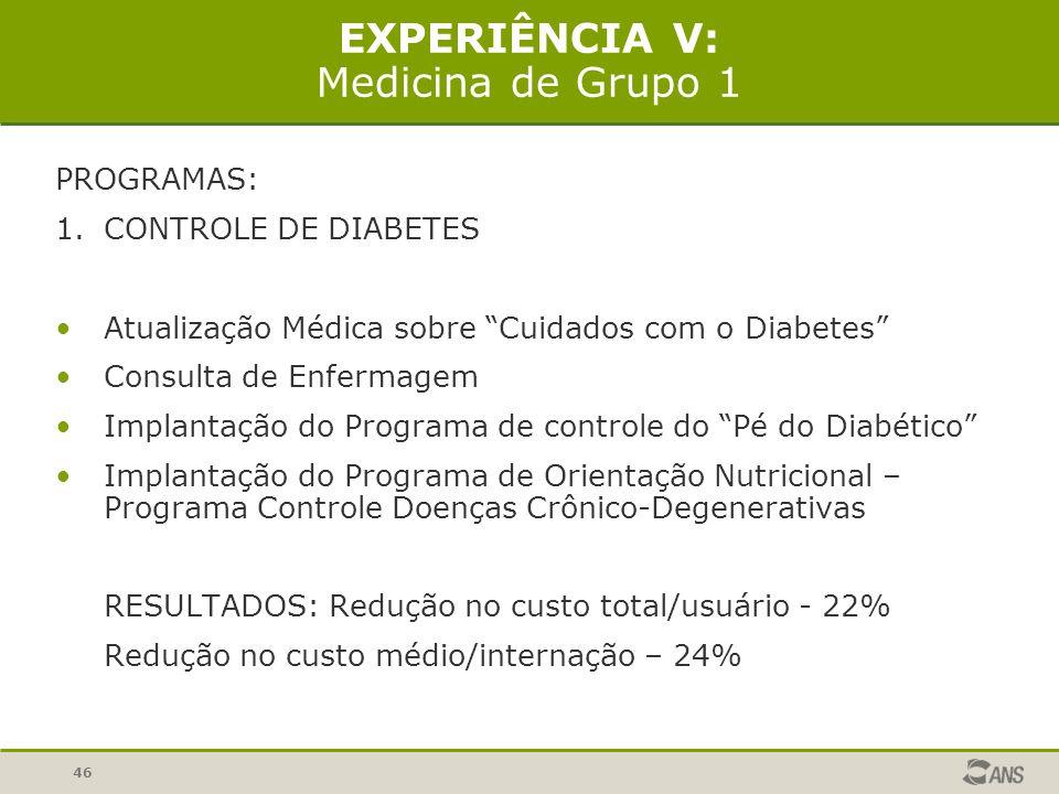 46 EXPERIÊNCIA V: Medicina de Grupo 1 PROGRAMAS: 1.CONTROLE DE DIABETES Atualização Médica sobre Cuidados com o Diabetes Consulta de Enfermagem Implantação do Programa de controle do Pé do Diabético Implantação do Programa de Orientação Nutricional – Programa Controle Doenças Crônico-Degenerativas RESULTADOS: Redução no custo total/usuário - 22% Redução no custo médio/internação – 24%