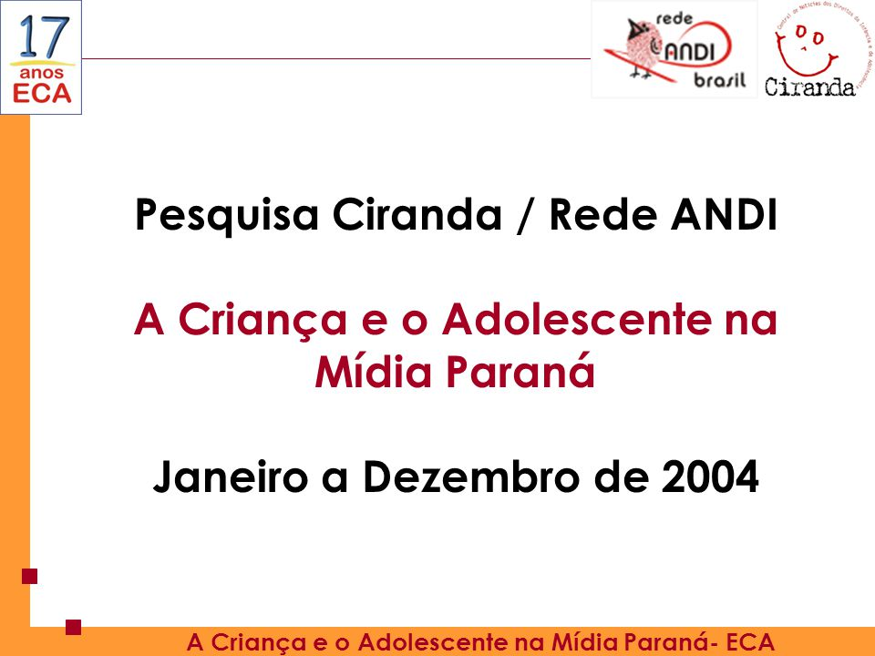 Pesquisa Ciranda / Rede ANDI A Criança e o Adolescente na Mídia Paraná Janeiro a Dezembro de 2004 A Criança e o Adolescente na Mídia Paraná- ECA