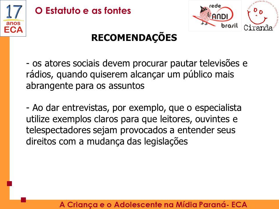 O Estatuto e as fontes A Criança e o Adolescente na Mídia Paraná- ECA - os atores sociais devem procurar pautar televisões e rádios, quando quiserem alcançar um público mais abrangente para os assuntos - Ao dar entrevistas, por exemplo, que o especialista utilize exemplos claros para que leitores, ouvintes e telespectadores sejam provocados a entender seus direitos com a mudança das legislações RECOMENDAÇÕES
