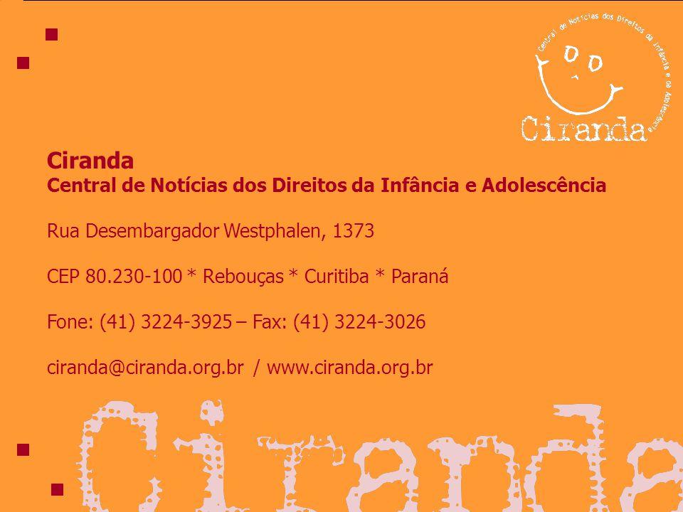 Ciranda Central de Notícias dos Direitos da Infância e Adolescência Rua Desembargador Westphalen, 1373 CEP 80.230-100 * Rebouças * Curitiba * Paraná Fone: (41) 3224-3925 – Fax: (41) 3224-3026 ciranda@ciranda.org.br / www.ciranda.org.br