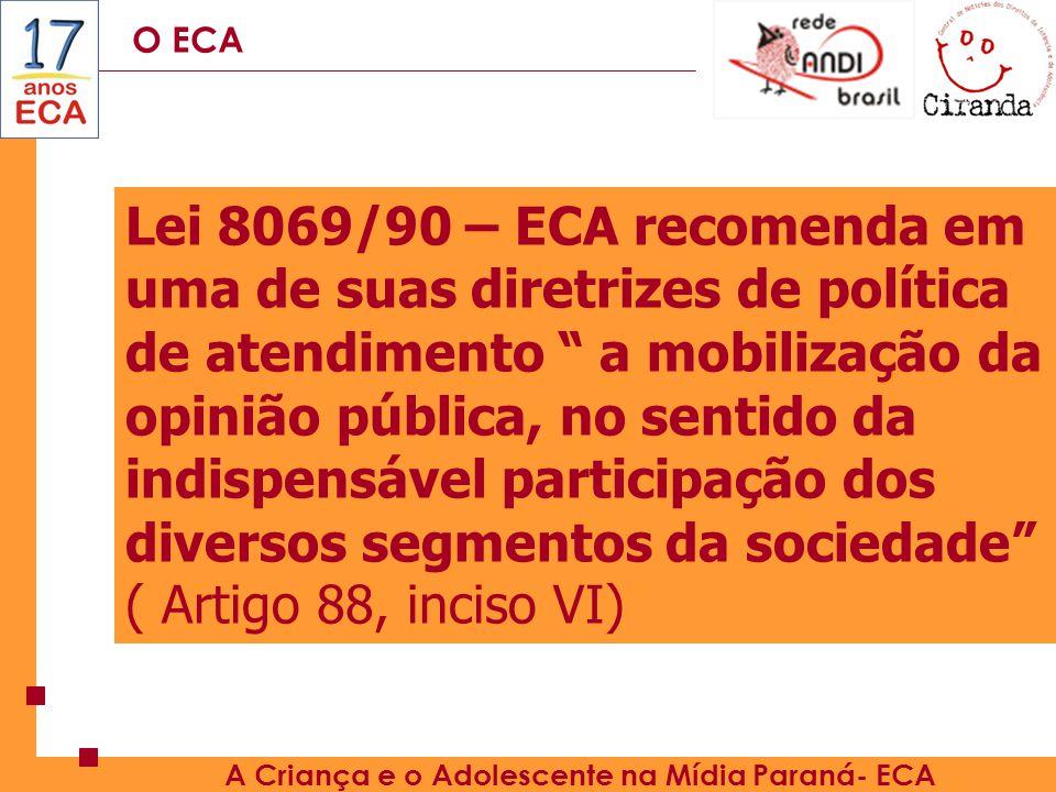 O ECA A Criança e o Adolescente na Mídia Paraná- ECA Lei 8069/90 – ECA recomenda em uma de suas diretrizes de política de atendimento a mobilização da opinião pública, no sentido da indispensável participação dos diversos segmentos da sociedade ( Artigo 88, inciso VI)