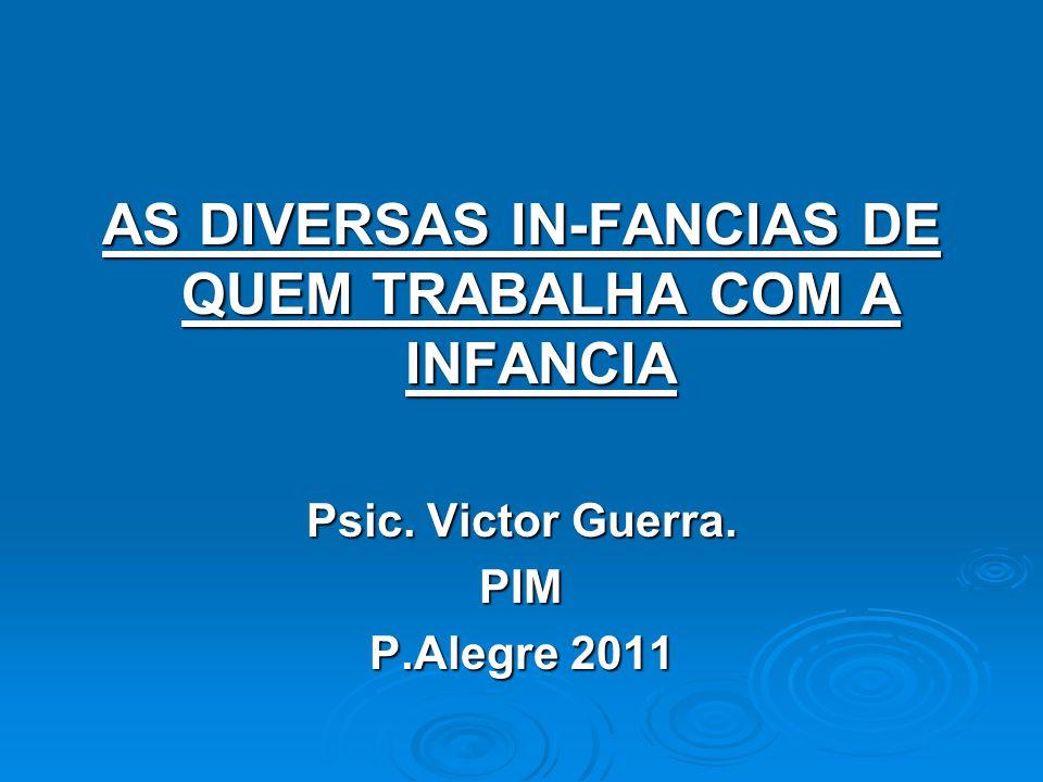 AS DIVERSAS IN-FANCIAS DE QUEM TRABALHA COM A INFANCIA Psic. Victor Guerra. PIM P.Alegre 2011
